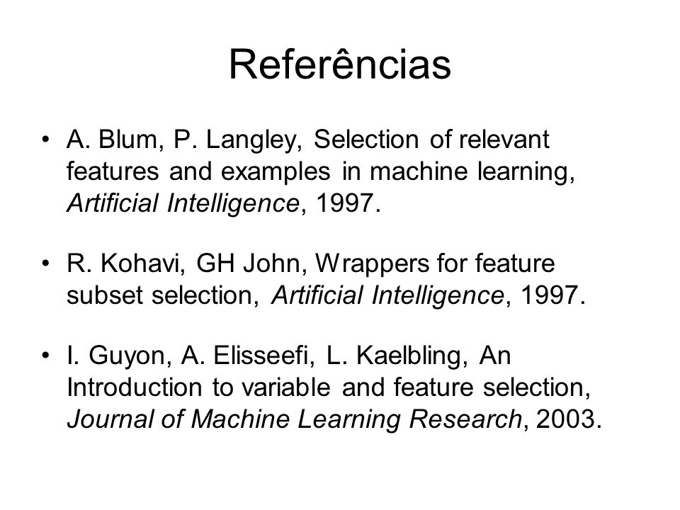 Referências A. Blum, P. Langley, Selection of relevant features and examples in machine learning, Artificial Intelligence, 1997. R. Kohavi, GH John, W