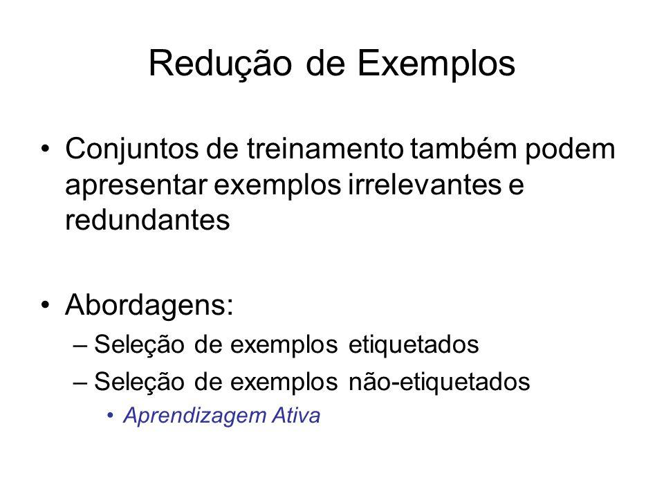 Redução de Exemplos Conjuntos de treinamento também podem apresentar exemplos irrelevantes e redundantes Abordagens: –Seleção de exemplos etiquetados –Seleção de exemplos não-etiquetados Aprendizagem Ativa