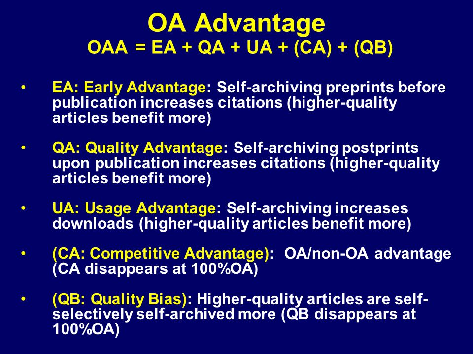 EA: Early Advantage: Self-archiving preprints before publication increases citations (higher-quality articles benefit more) QA: Quality Advantage: Self-archiving postprints upon publication increases citations (higher-quality articles benefit more) UA: Usage Advantage: Self-archiving increases downloads (higher-quality articles benefit more) (CA: Competitive Advantage): OA/non-OA advantage (CA disappears at 100%OA) (QB: Quality Bias): Higher-quality articles are self- selectively self-archived more (QB disappears at 100%OA) OA Advantage OAA = EA + QA + UA + (CA) + (QB)