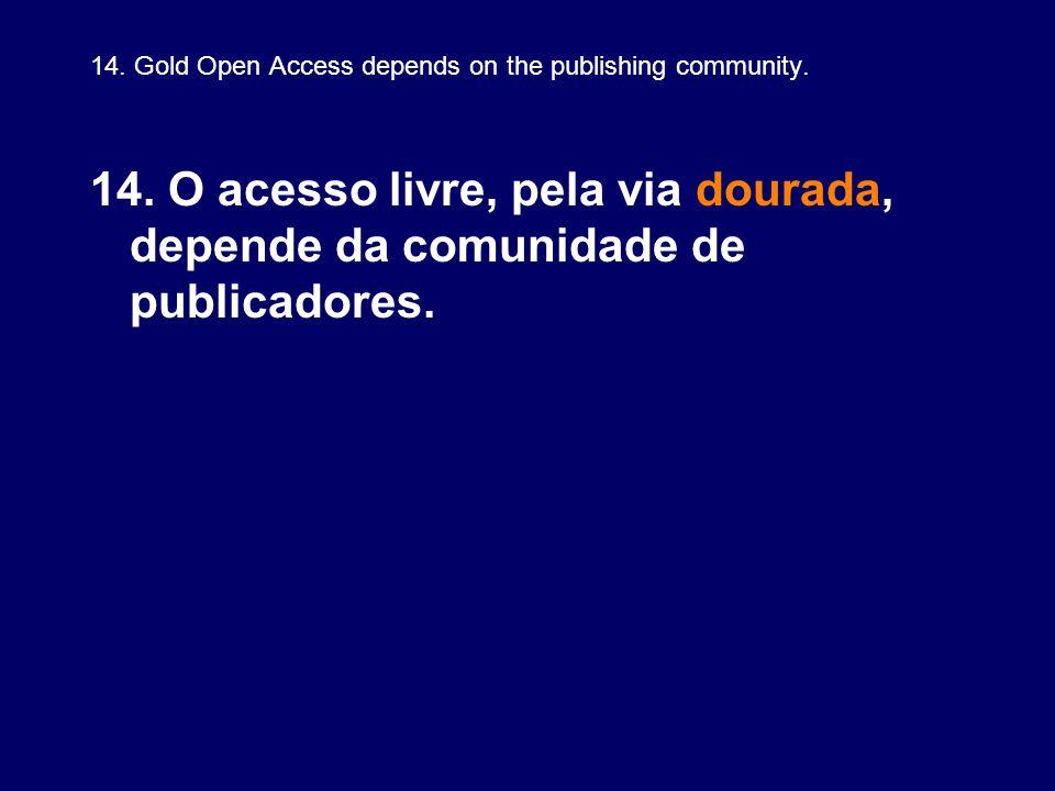 14. Gold Open Access depends on the publishing community. 14. O acesso livre, pela via dourada, depende da comunidade de publicadores.