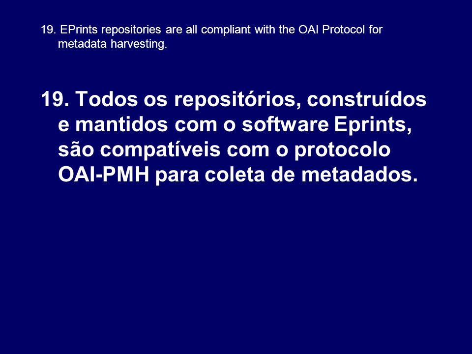 19. EPrints repositories are all compliant with the OAI Protocol for metadata harvesting. 19. Todos os repositórios, construídos e mantidos com o soft
