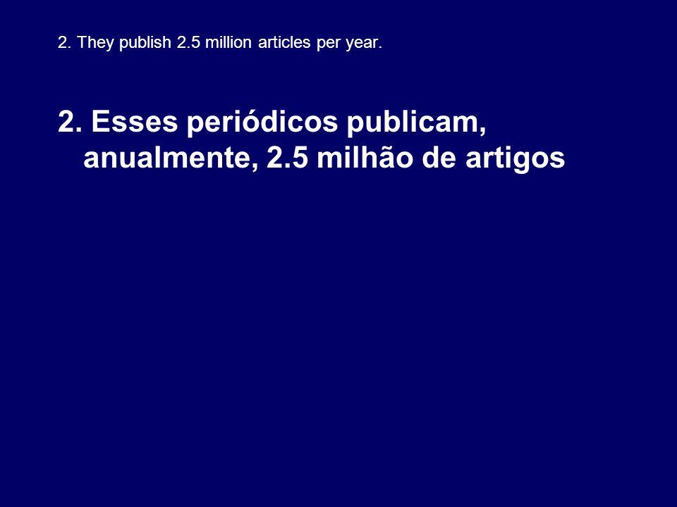 2. They publish 2.5 million articles per year. 2. Esses periódicos publicam, anualmente, 2.5 milhão de artigos
