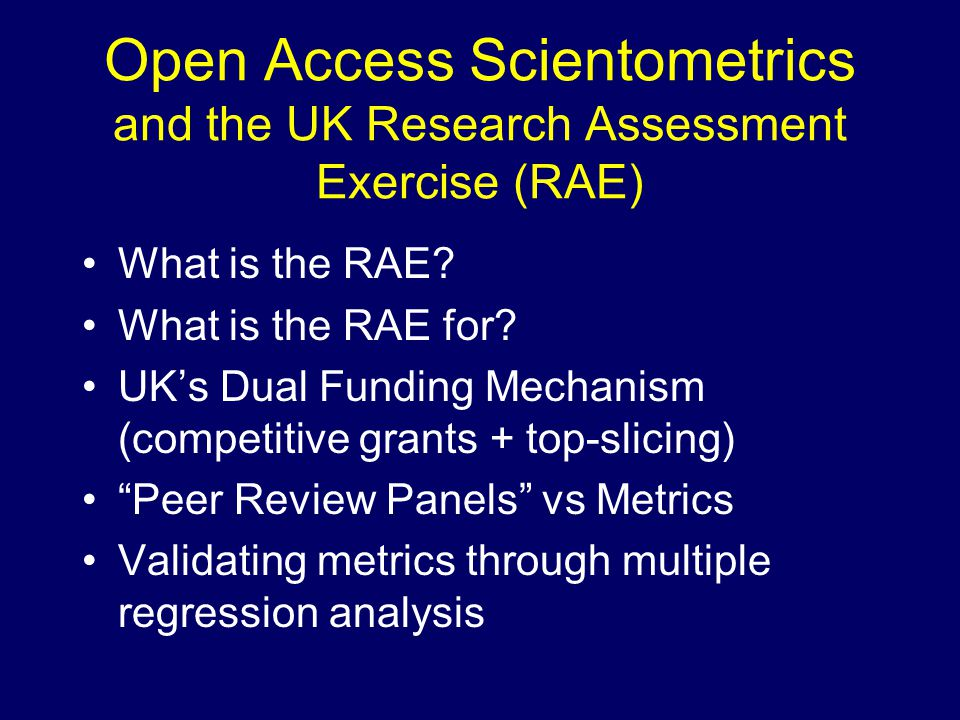 Open Access Scientometrics and the UK Research Assessment Exercise (RAE) What is the RAE.