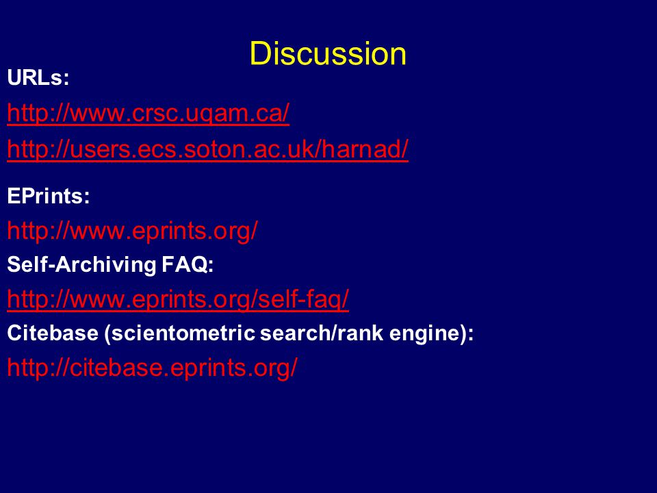 Discussion URLs: http://www.crsc.uqam.ca/ http://users.ecs.soton.ac.uk/harnad/ EPrints: http://www.eprints.org/ Self-Archiving FAQ: http://www.eprints.org/self-faq/ Citebase (scientometric search/rank engine): http://citebase.eprints.org/