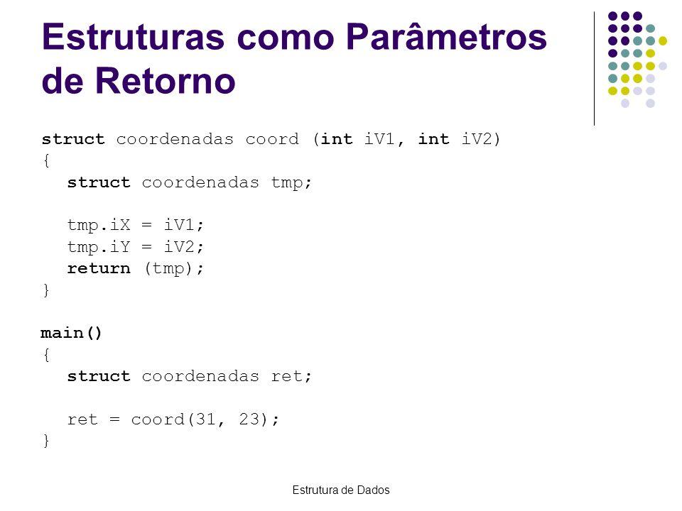 Estrutura de Dados Passando Estruturas como Parâmetros int iResult(struct coordenadas coord1) { int iSoma; iSoma = coord1.iX + coord1.iY; return(iSoma); } main() { int iRet; struct coordenadas temp; temp.iX = 31; temp.iY = 3; iRet = iResult(temp); //iRet = 34 }