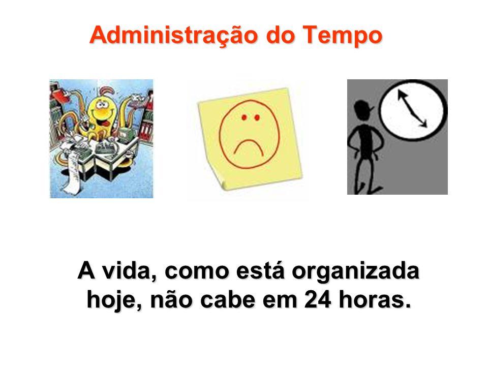 Administração do Tempo A vida, como está organizada hoje, não cabe em 24 horas.