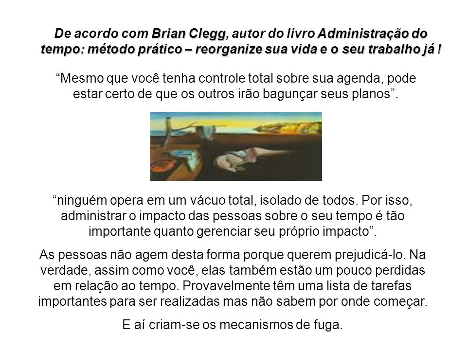 Brian CleggAdministração do tempo: método prático – reorganize sua vida e o seu trabalho já ! De acordo com Brian Clegg, autor do livro Administração