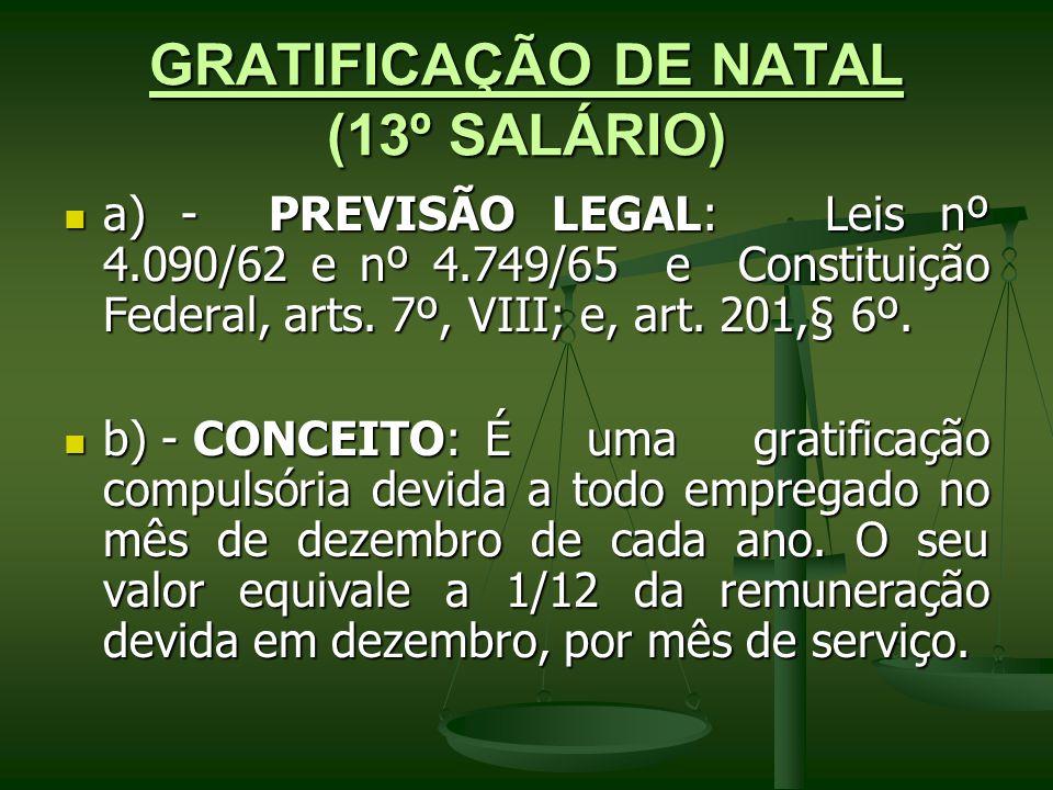 GRATIFICAÇÃO DE NATAL (13º SALÁRIO) a) - PREVISÃO LEGAL: Leis nº 4.090/62 e nº 4.749/65 e Constituição Federal, arts. 7º, VIII; e, art. 201,§ 6º. a) -