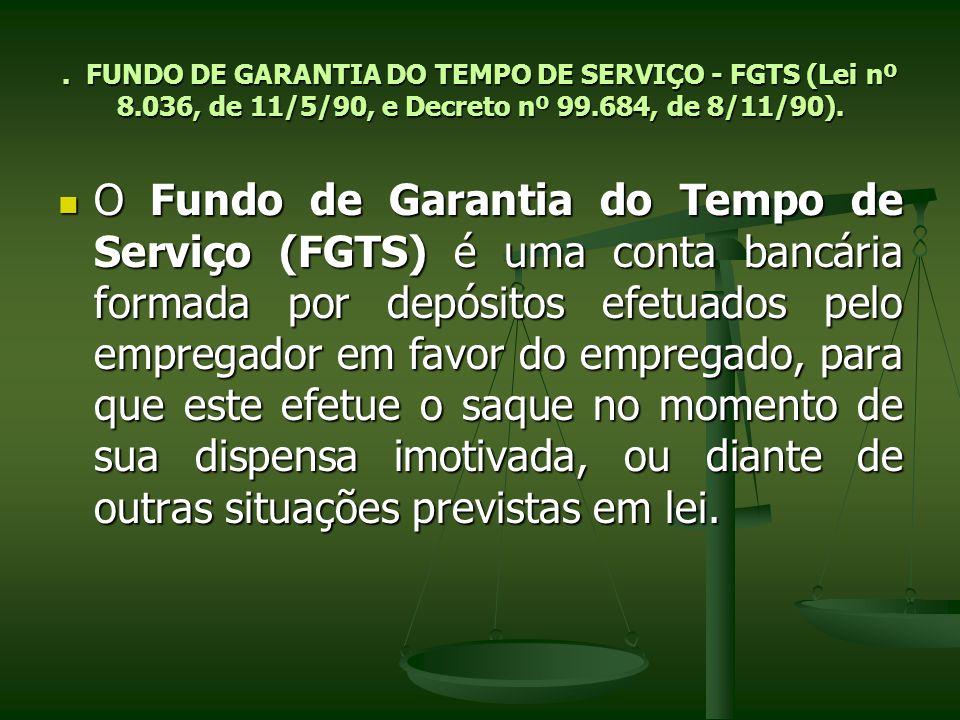 . FUNDO DE GARANTIA DO TEMPO DE SERVIÇO - FGTS (Lei nº 8.036, de 11/5/90, e Decreto nº 99.684, de 8/11/90). O Fundo de Garantia do Tempo de Serviço (F