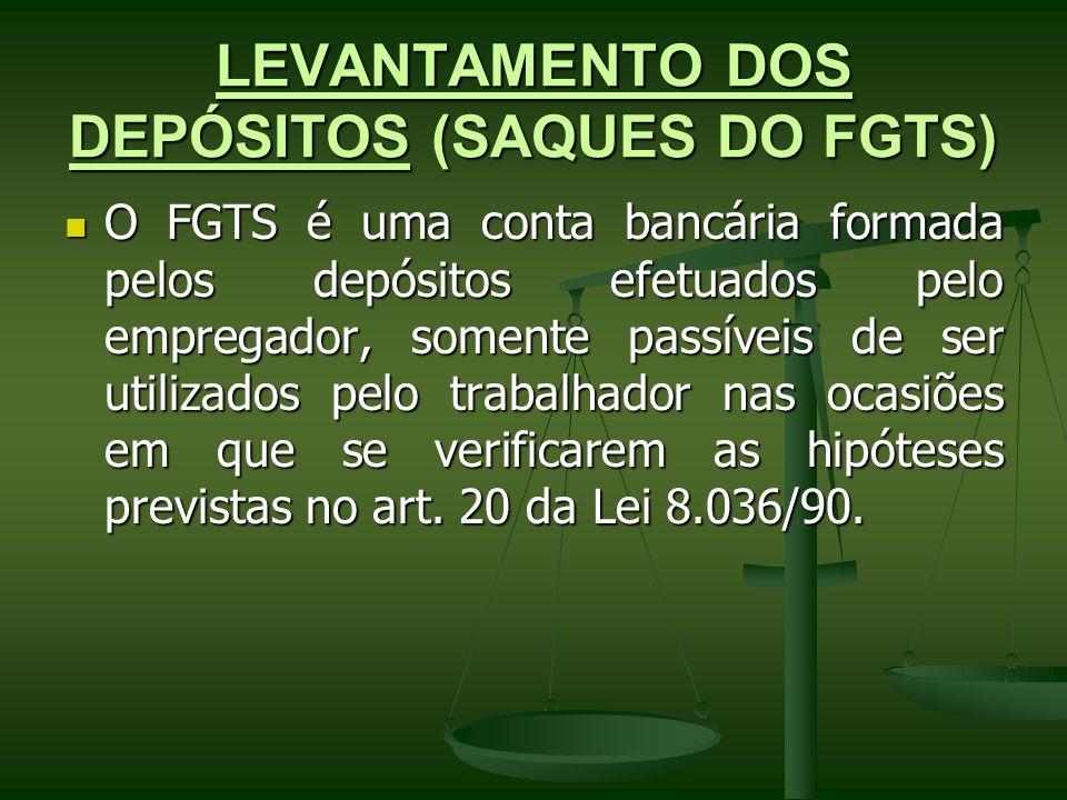 LEVANTAMENTO DOS DEPÓSITOS (SAQUES DO FGTS) O FGTS é uma conta bancária formada pelos depósitos efetuados pelo empregador, somente passíveis de ser ut