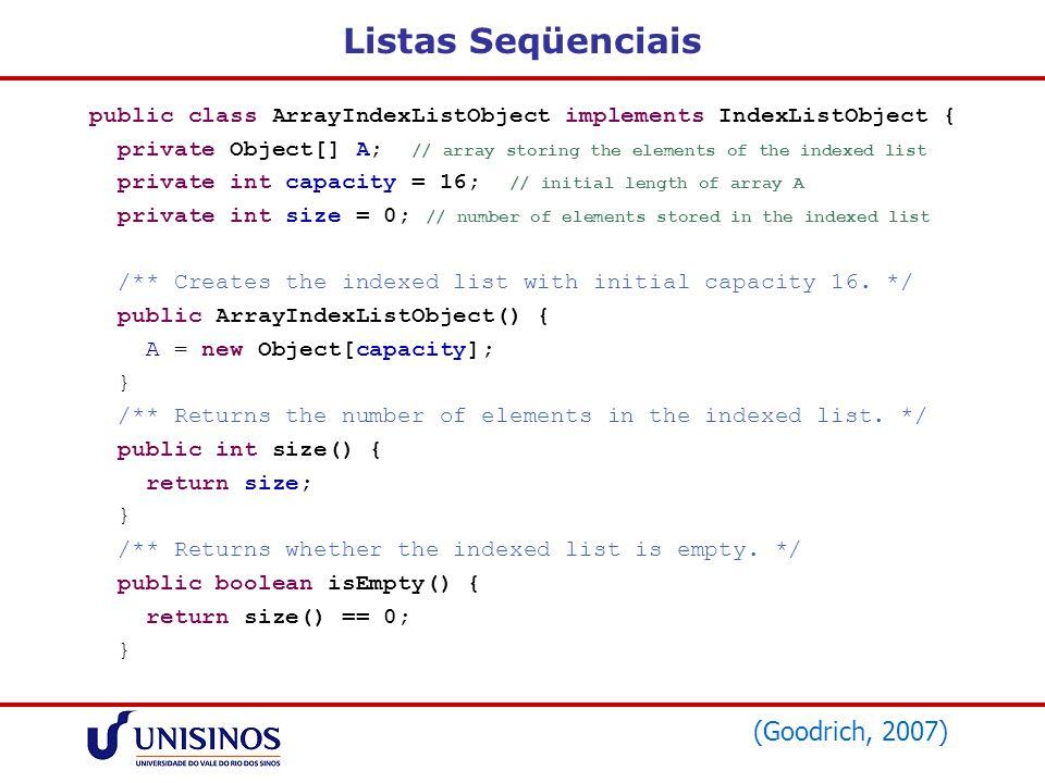 Listas Seqüenciais public class ArrayIndexListObject implements IndexListObject { private Object[] A; // array storing the elements of the indexed lis