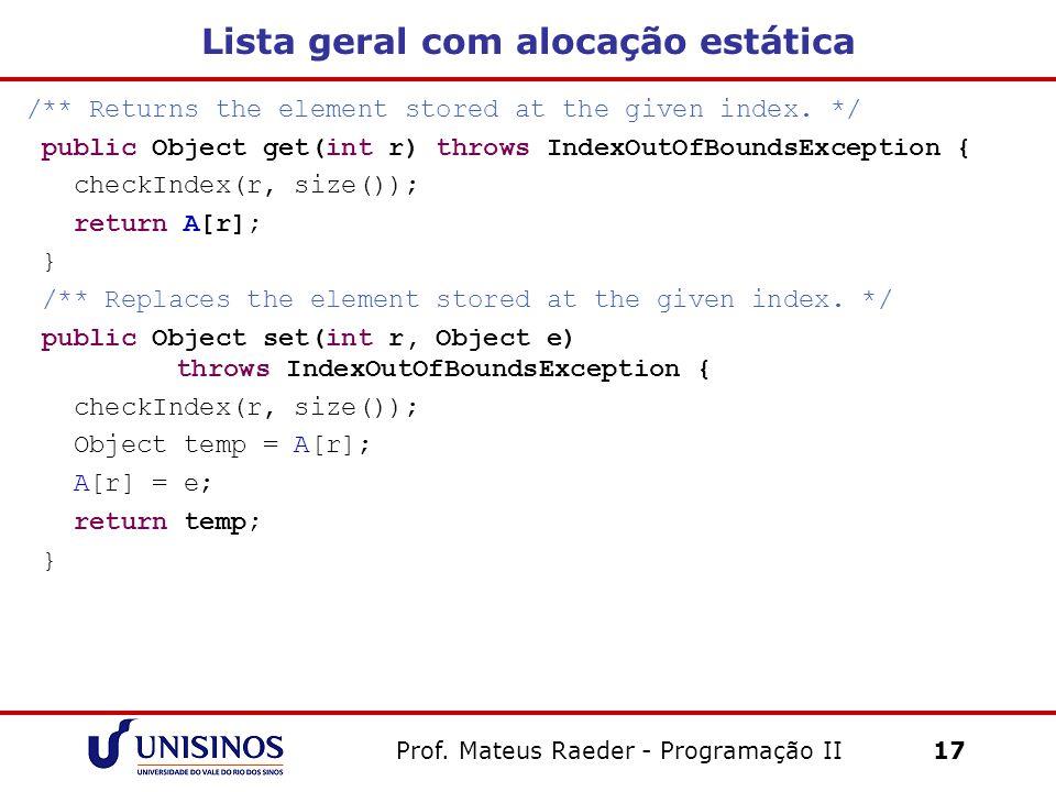 Prof. Mateus Raeder - Programação II 17 Lista geral com alocação estática /** Returns the element stored at the given index. */ public Object get(int