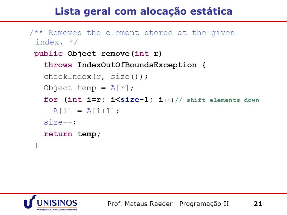 Lista geral com alocação estática /** Removes the element stored at the given index. */ public Object remove(int r) throws IndexOutOfBoundsException {