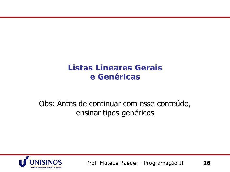 Listas Lineares Gerais e Genéricas Obs: Antes de continuar com esse conteúdo, ensinar tipos genéricos Prof. Mateus Raeder - Programação II 26