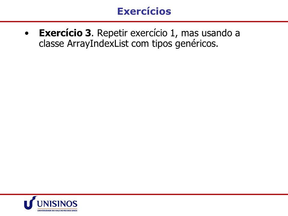 Exercícios Exercício 3. Repetir exercício 1, mas usando a classe ArrayIndexList com tipos genéricos.