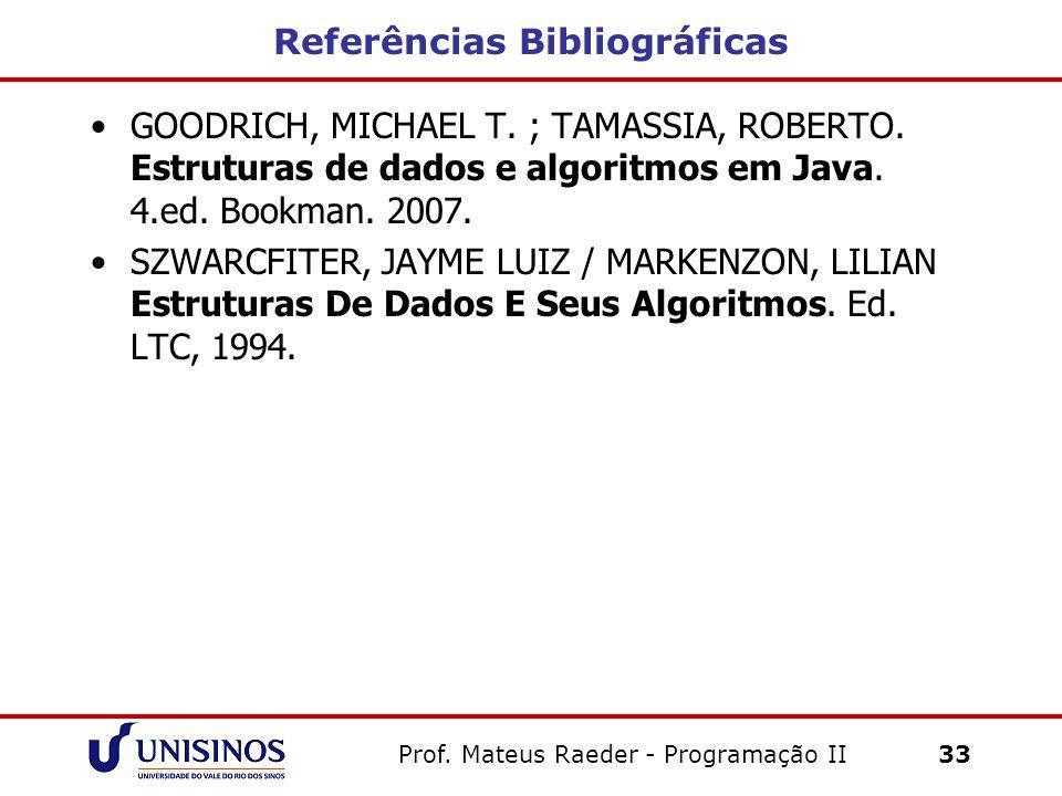 Referências Bibliográficas GOODRICH, MICHAEL T. ; TAMASSIA, ROBERTO. Estruturas de dados e algoritmos em Java. 4.ed. Bookman. 2007. SZWARCFITER, JAYME