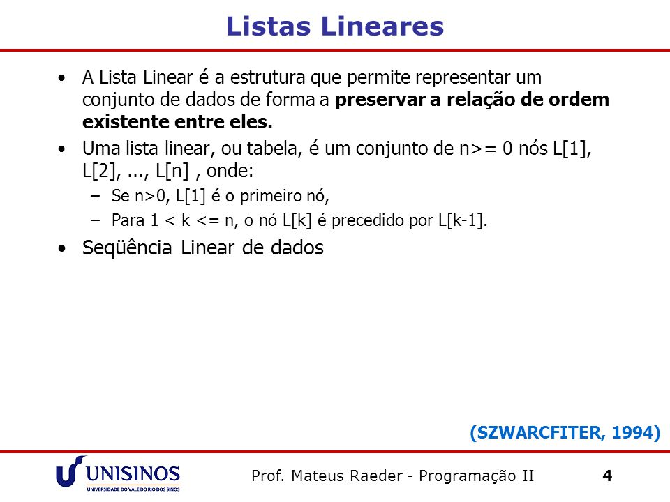 Prof. Mateus Raeder - Programação II 4 Listas Lineares A Lista Linear é a estrutura que permite representar um conjunto de dados de forma a preservar
