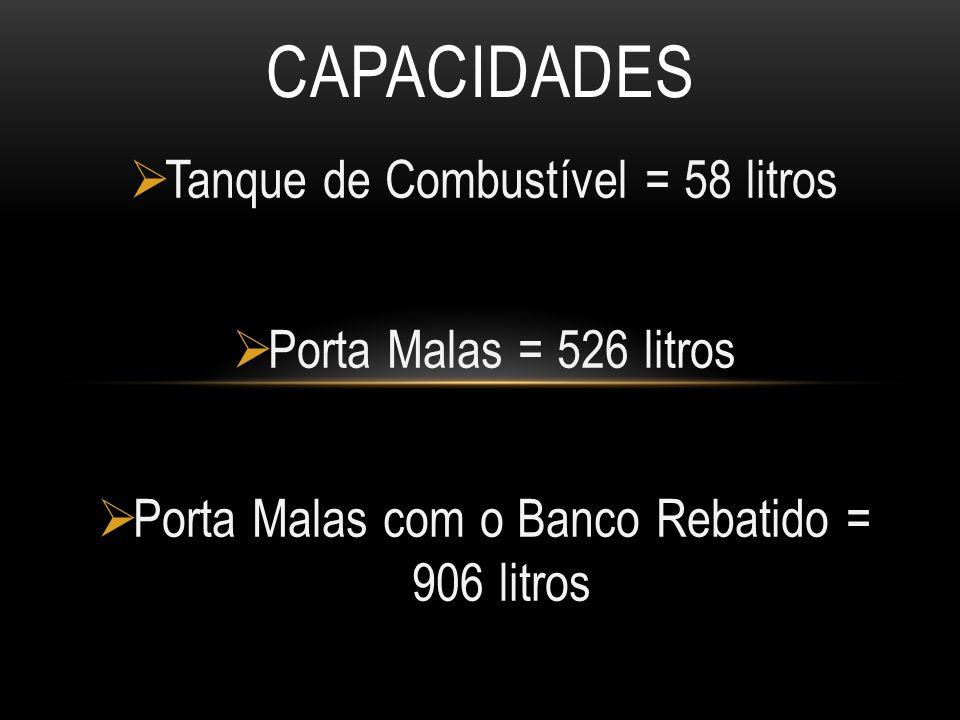  Tanque de Combustível = 58 litros  Porta Malas = 526 litros  Porta Malas com o Banco Rebatido = 906 litros CAPACIDADES