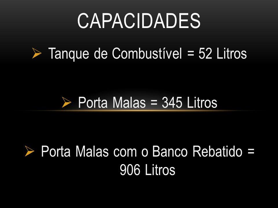  Tanque de Combustível = 52 Litros  Porta Malas = 345 Litros  Porta Malas com o Banco Rebatido = 906 Litros CAPACIDADES