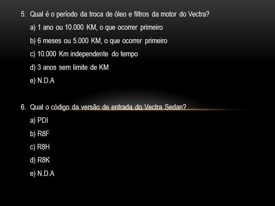 5.Qual é o período da troca de óleo e filtros da motor do Vectra.