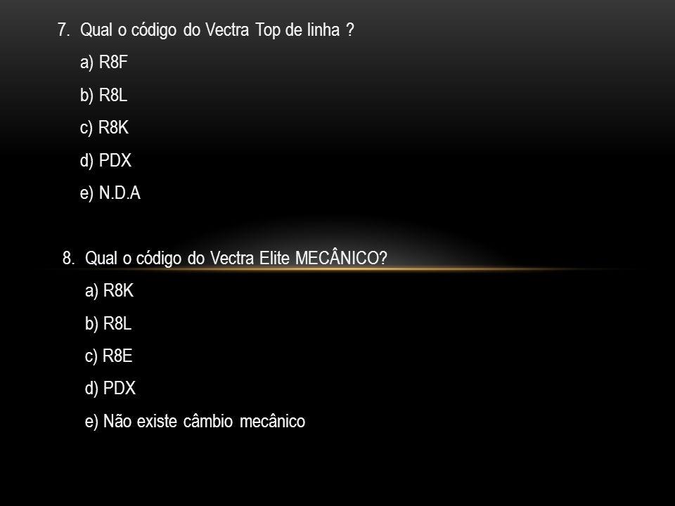 7.Qual o código do Vectra Top de linha . a) R8F b) R8L c) R8K d) PDX e) N.D.A 8.
