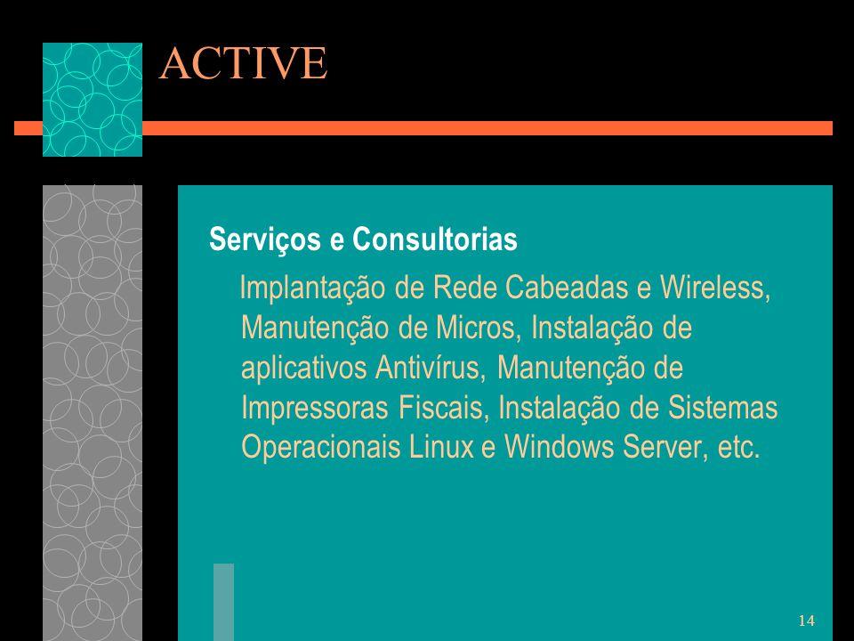 14 ACTIVE Serviços e Consultorias Implantação de Rede Cabeadas e Wireless, Manutenção de Micros, Instalação de aplicativos Antivírus, Manutenção de Impressoras Fiscais, Instalação de Sistemas Operacionais Linux e Windows Server, etc.