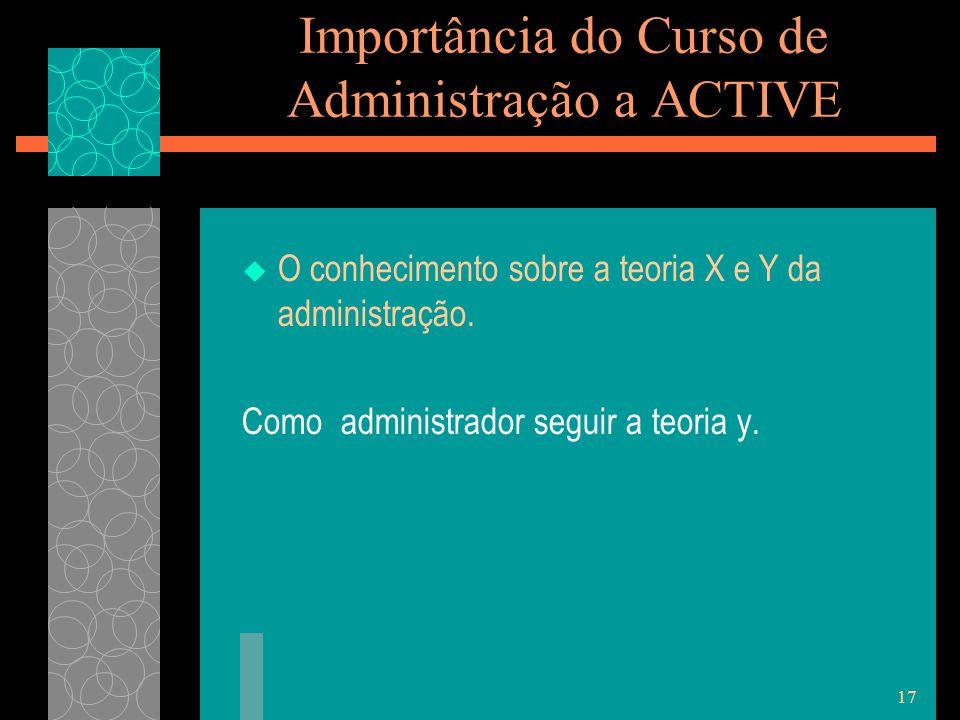 17 Importância do Curso de Administração a ACTIVE  O conhecimento sobre a teoria X e Y da administração.