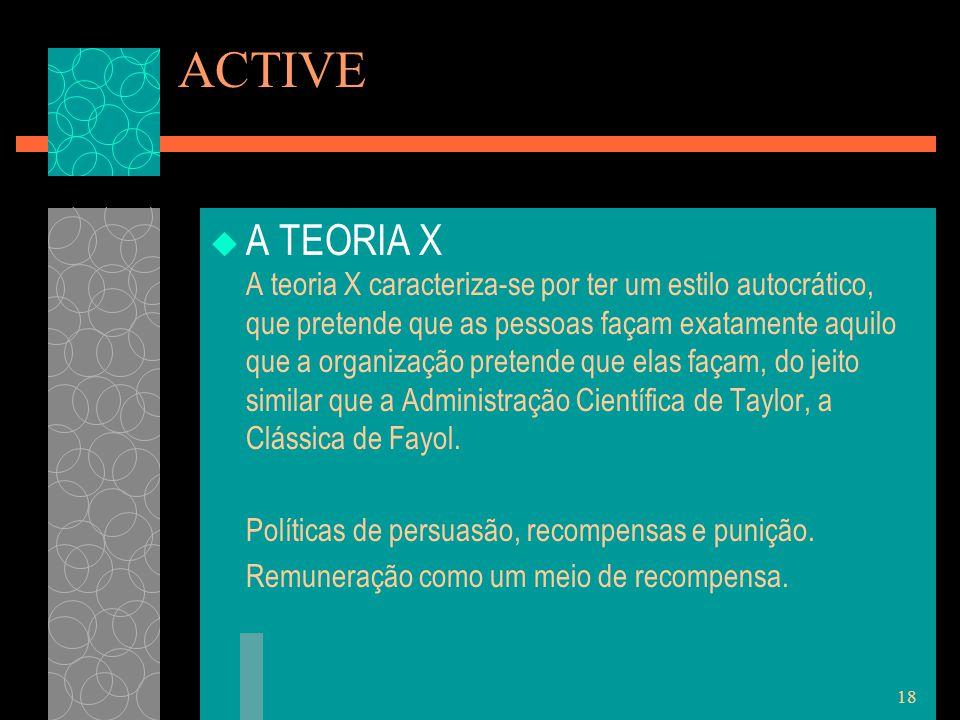 18 ACTIVE  A TEORIA X A teoria X caracteriza-se por ter um estilo autocrático, que pretende que as pessoas façam exatamente aquilo que a organização pretende que elas façam, do jeito similar que a Administração Científica de Taylor, a Clássica de Fayol.