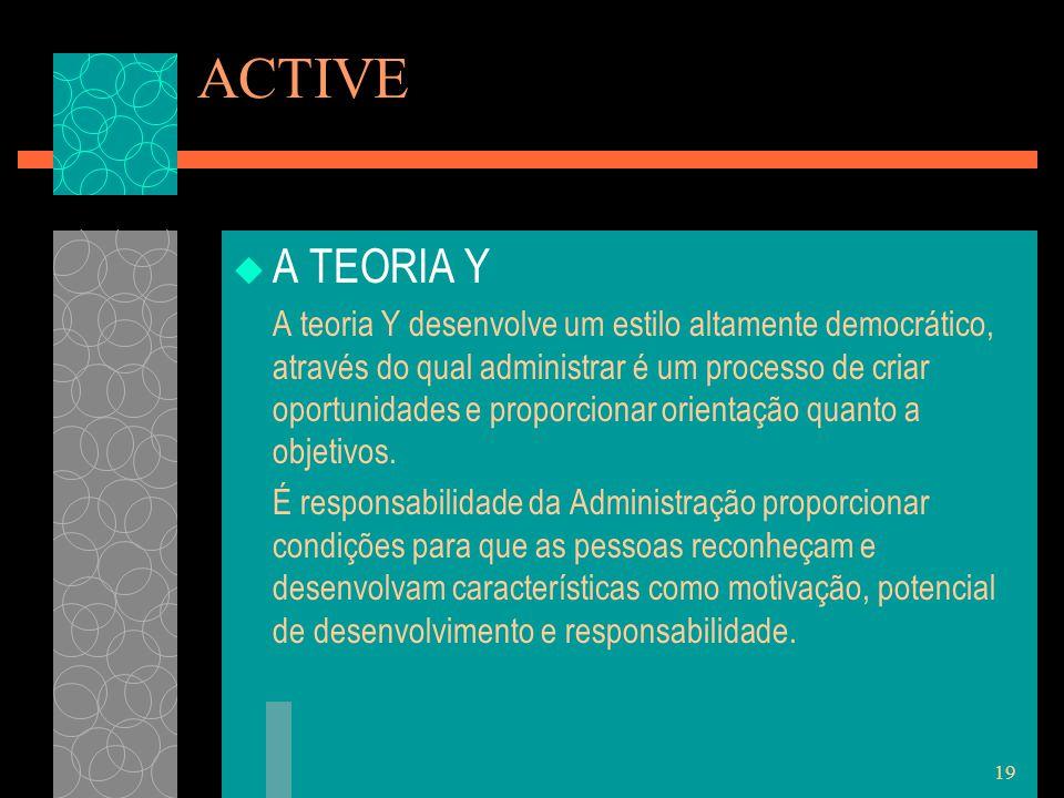 19 ACTIVE  A TEORIA Y A teoria Y desenvolve um estilo altamente democrático, através do qual administrar é um processo de criar oportunidades e proporcionar orientação quanto a objetivos.