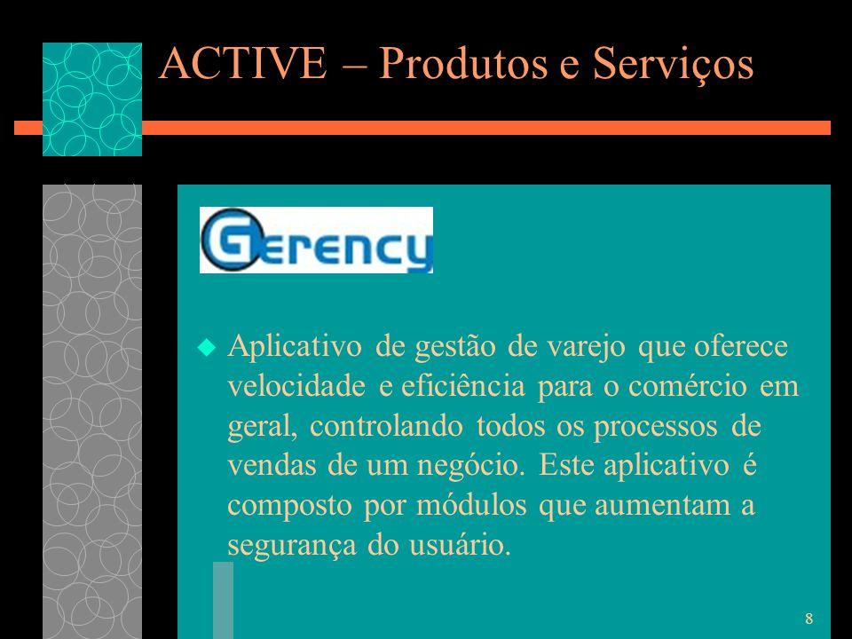 8 ACTIVE – Produtos e Serviços  Aplicativo de gestão de varejo que oferece velocidade e eficiência para o comércio em geral, controlando todos os processos de vendas de um negócio.