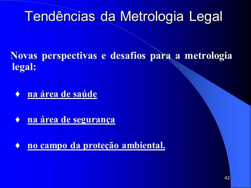 42 Tendências da Metrologia Legal Novas perspectivas e desafios para a metrologia legal: ♦ na área de saúde ♦ na área de segurança ♦ no campo da prote