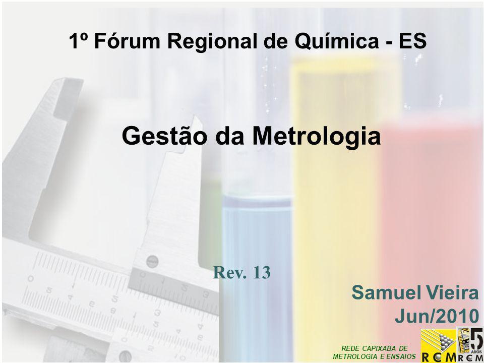 REDE CAPIXABA DE METROLOGIA E ENSAIOS Gestão da Metrologia Samuel Vieira Jun/2010 Rev. 13 1º Fórum Regional de Química - ES