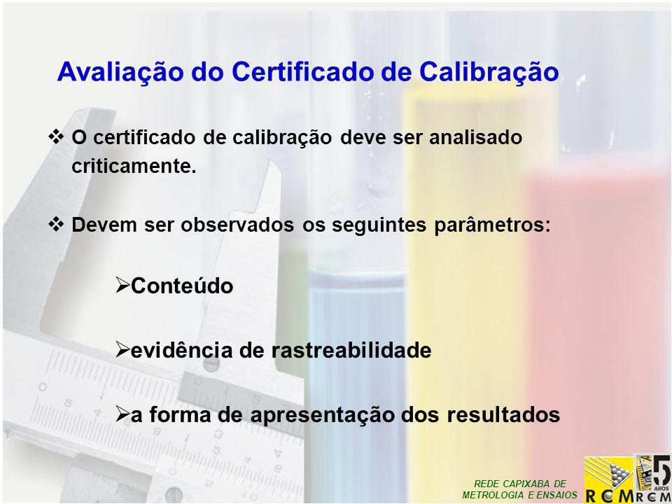 REDE CAPIXABA DE METROLOGIA E ENSAIOS Avaliação do Certificado de Calibração  O certificado de calibração deve ser analisado criticamente.  Devem se