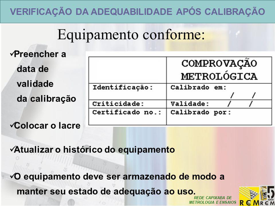 REDE CAPIXABA DE METROLOGIA E ENSAIOS Equipamento conforme: VERIFICAÇÃO DA ADEQUABILIDADE APÓS CALIBRAÇÃO Preencher a data de validade da calibração C