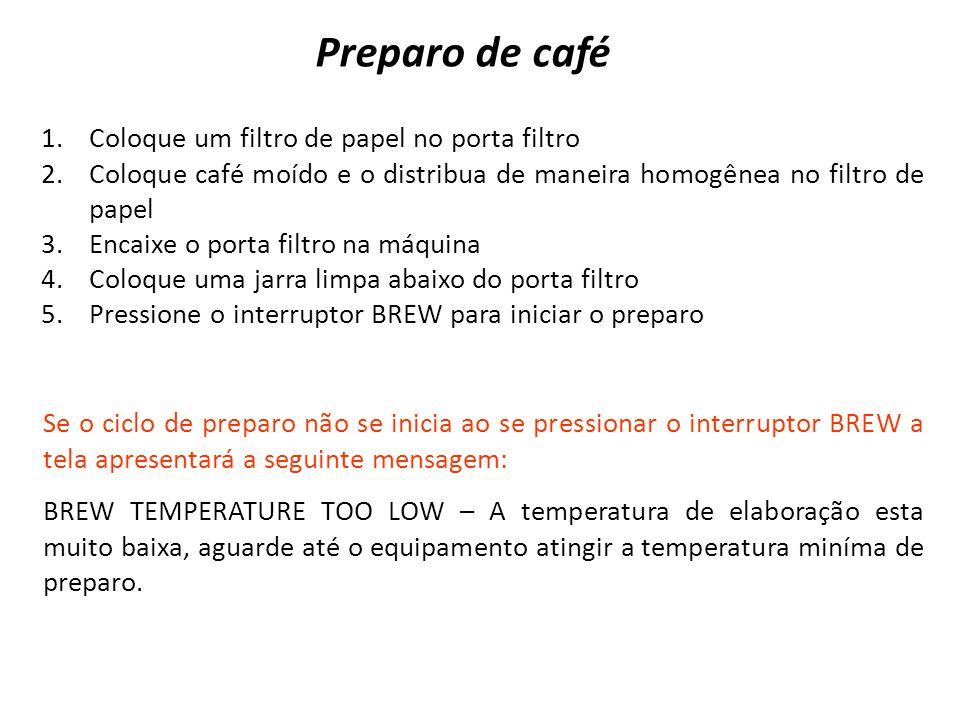 1.Coloque um filtro de papel no porta filtro 2.Coloque café moído e o distribua de maneira homogênea no filtro de papel 3.Encaixe o porta filtro na máquina 4.Coloque uma jarra limpa abaixo do porta filtro 5.Pressione o interruptor BREW para iniciar o preparo Preparo de café Se o ciclo de preparo não se inicia ao se pressionar o interruptor BREW a tela apresentará a seguinte mensagem: BREW TEMPERATURE TOO LOW – A temperatura de elaboração esta muito baixa, aguarde até o equipamento atingir a temperatura miníma de preparo.