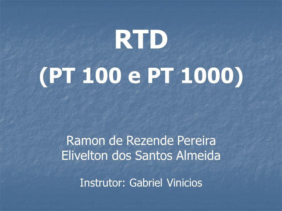 RTD (PT 100 e PT 1000) Ramon de Rezende Pereira Elivelton dos Santos Almeida Instrutor: Gabriel Vinicios