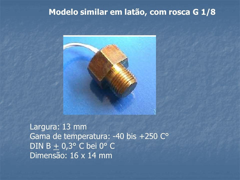 Modelo similar em latão, com rosca G 1/8 Largura: 13 mm Gama de temperatura: -40 bis +250 C° DIN B + 0,3° C bei 0° C Dimensão: 16 x 14 mm
