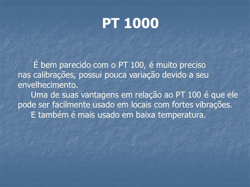 PT 1000 É bem parecido com o PT 100, é muito preciso nas calibrações, possui pouca variação devido a seu envelhecimento. Uma de suas vantagens em rela