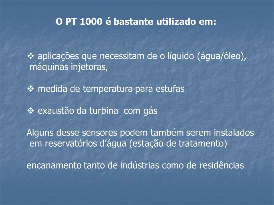 O PT 1000 é bastante utilizado em:  aplicações que necessitam de o líquido (água/óleo), máquinas injetoras,  medida de temperatura para estufas  ex