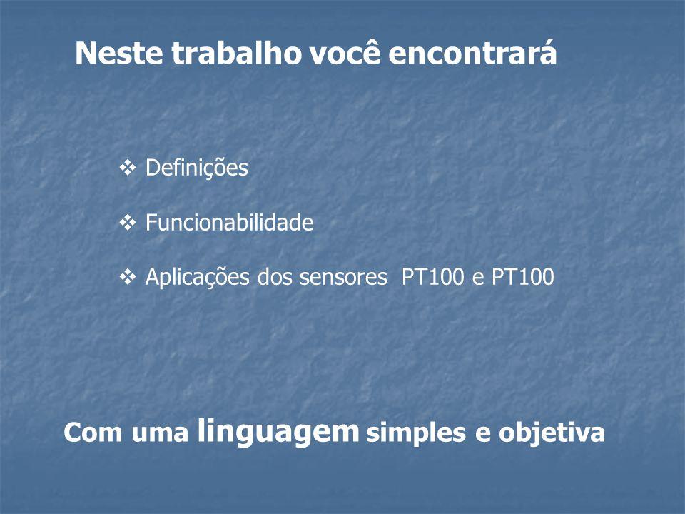 Neste trabalho você encontrará  Definições  Funcionabilidade  Aplicações dos sensores PT100 e PT100 Com uma linguagem simples e objetiva