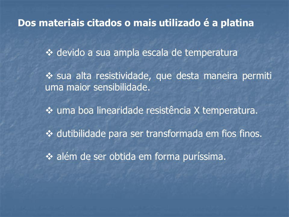 Dos materiais citados o mais utilizado é a platina  devido a sua ampla escala de temperatura  sua alta resistividade, que desta maneira permiti uma