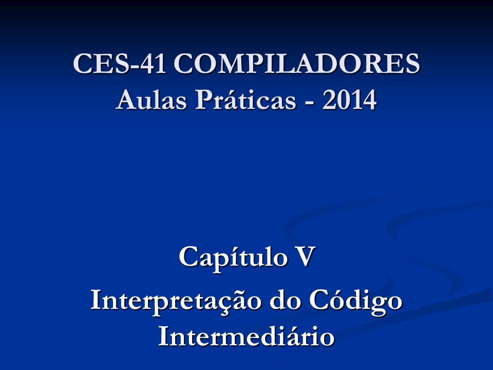 CES-41 COMPILADORES Aulas Práticas - 2014 Capítulo V Interpretação do Código Intermediário