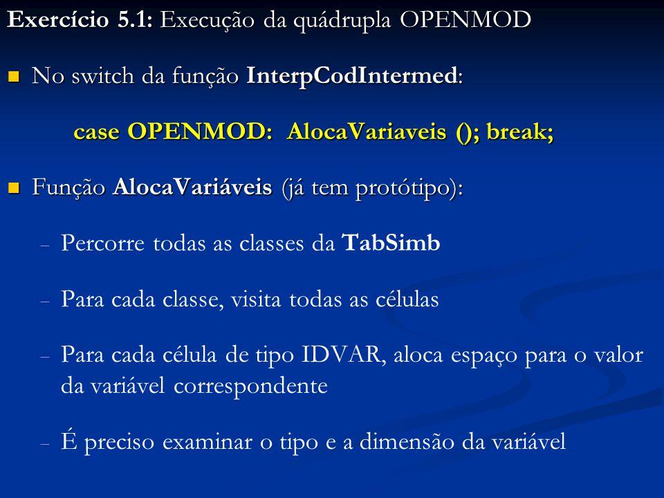 Exercício 5.1: Execução da quádrupla OPENMOD No switch da função InterpCodIntermed: No switch da função InterpCodIntermed: case OPENMOD: AlocaVariaveis (); break; Função AlocaVariáveis (já tem protótipo): Função AlocaVariáveis (já tem protótipo):   Percorre todas as classes da TabSimb   Para cada classe, visita todas as células   Para cada célula de tipo IDVAR, aloca espaço para o valor da variável correspondente   É preciso examinar o tipo e a dimensão da variável