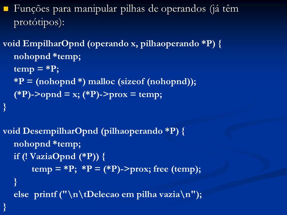 Funções para manipular pilhas de operandos (já têm protótipos): Funções para manipular pilhas de operandos (já têm protótipos): void EmpilharOpnd (operando x, pilhaoperando *P) { nohopnd *temp; temp = *P; *P = (nohopnd *) malloc (sizeof (nohopnd)); (*P)->opnd = x; (*P)->prox = temp; } void DesempilharOpnd (pilhaoperando *P) { nohopnd *temp; if (.