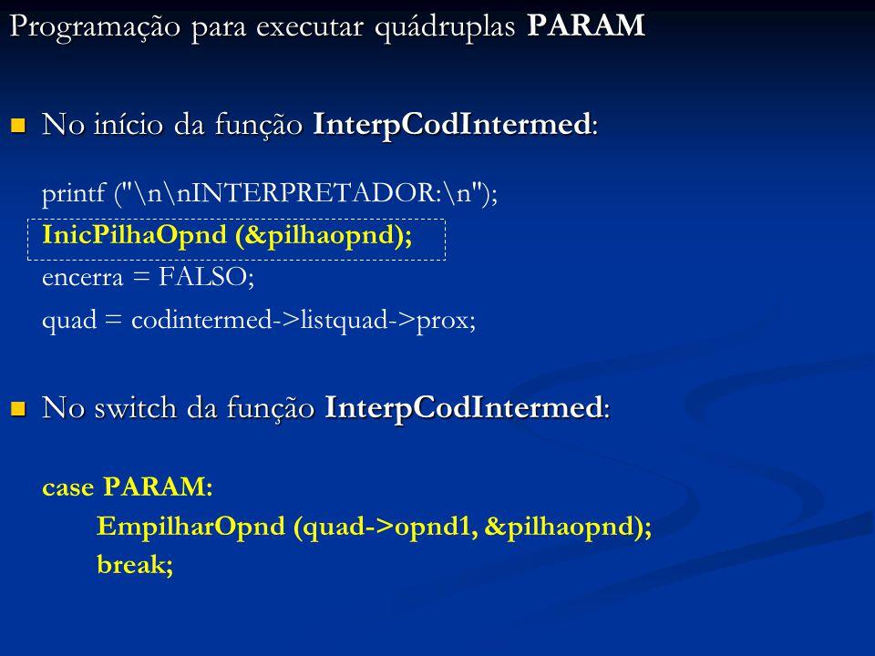 Programação para executar quádruplas PARAM No início da função InterpCodIntermed: No início da função InterpCodIntermed: printf ( \n\nINTERPRETADOR:\n ); InicPilhaOpnd (&pilhaopnd); encerra = FALSO; quad = codintermed->listquad->prox; No switch da função InterpCodIntermed: No switch da função InterpCodIntermed: case PARAM: EmpilharOpnd (quad->opnd1, &pilhaopnd); break;