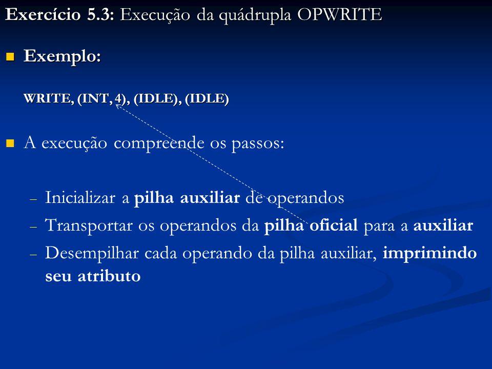 Exercício 5.3: Execução da quádrupla OPWRITE Exemplo: Exemplo: WRITE, (INT, 4), (IDLE), (IDLE) A execução compreende os passos:   Inicializar a pilha auxiliar de operandos   Transportar os operandos da pilha oficial para a auxiliar   Desempilhar cada operando da pilha auxiliar, imprimindo seu atributo