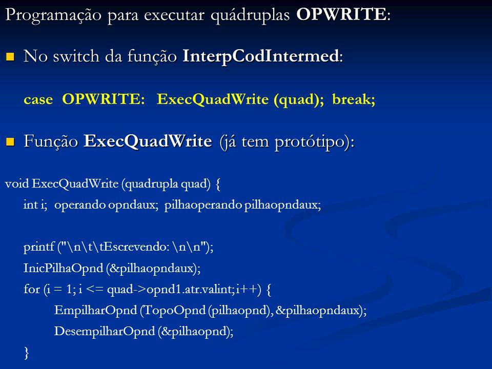 Programação para executar quádruplas OPWRITE: No switch da função InterpCodIntermed: No switch da função InterpCodIntermed: case OPWRITE: ExecQuadWrite (quad); break; Função ExecQuadWrite (já tem protótipo): Função ExecQuadWrite (já tem protótipo): void ExecQuadWrite (quadrupla quad) { int i; operando opndaux; pilhaoperando pilhaopndaux; printf ( \n\t\tEscrevendo: \n\n ); InicPilhaOpnd (&pilhaopndaux); for (i = 1; i opnd1.atr.valint; i++) { EmpilharOpnd (TopoOpnd (pilhaopnd), &pilhaopndaux); DesempilharOpnd (&pilhaopnd); }
