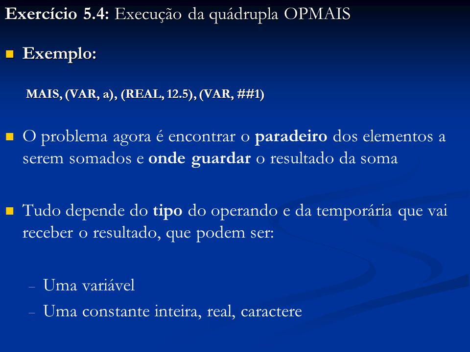 Exercício 5.4: Execução da quádrupla OPMAIS Exemplo: Exemplo: MAIS, (VAR, a), (REAL, 12.5), (VAR, ##1) MAIS, (VAR, a), (REAL, 12.5), (VAR, ##1) O problema agora é encontrar o paradeiro dos elementos a serem somados e onde guardar o resultado da soma Tudo depende do tipo do operando e da temporária que vai receber o resultado, que podem ser:   Uma variável   Uma constante inteira, real, caractere