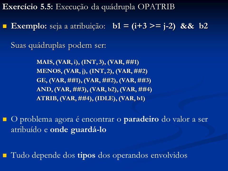 Exercício 5.5: Execução da quádrupla OPATRIB Exemplo: seja a atribuição: b1 = (i+3 >= j-2) && b2 Exemplo: seja a atribuição: b1 = (i+3 >= j-2) && b2 Suas quádruplas podem ser: MAIS, (VAR, i), (INT, 3), (VAR, ##1) MENOS, (VAR, j), (INT, 2), (VAR, ##2) GE, (VAR, ##1), (VAR, ##2), (VAR, ##3) AND, (VAR, ##3), (VAR, b2), (VAR, ##4) ATRIB, (VAR, ##4), (IDLE), (VAR, b1) O problema agora é encontrar o paradeiro do valor a ser atribuído e onde guardá-lo Tudo depende dos tipos dos operandos envolvidos