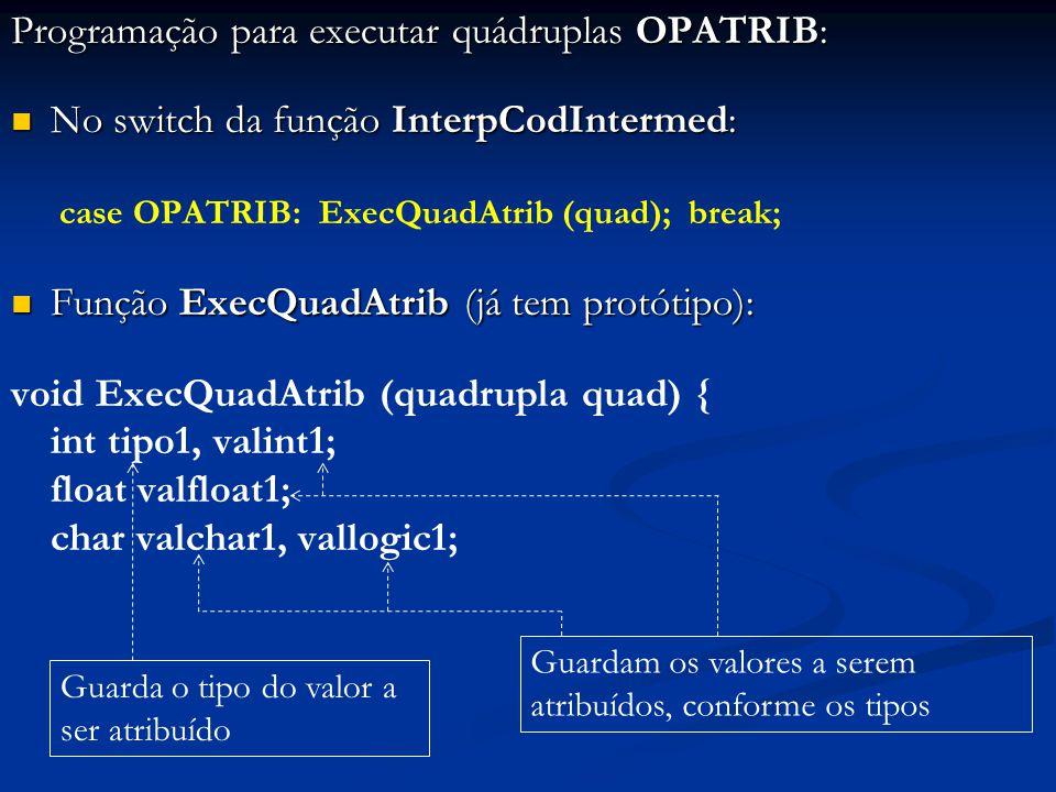 Programação para executar quádruplas OPATRIB: No switch da função InterpCodIntermed: No switch da função InterpCodIntermed: case OPATRIB: ExecQuadAtrib (quad); break; Função ExecQuadAtrib (já tem protótipo): Função ExecQuadAtrib (já tem protótipo): void ExecQuadAtrib (quadrupla quad) { int tipo1, valint1; float valfloat1; char valchar1, vallogic1; Guarda o tipo do valor a ser atribuído Guardam os valores a serem atribuídos, conforme os tipos